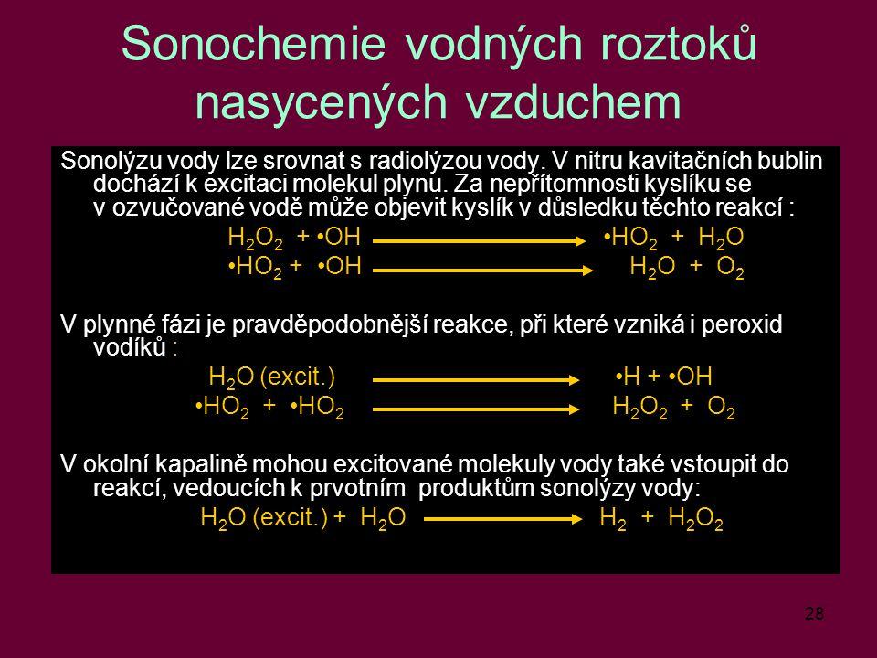 28 Sonochemie vodných roztoků nasycených vzduchem Sonolýzu vody lze srovnat s radiolýzou vody. V nitru kavitačních bublin dochází k excitaci molekul p