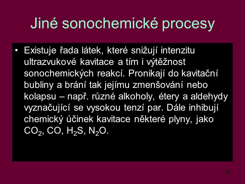 29 Jiné sonochemické procesy Existuje řada látek, které snižují intenzitu ultrazvukové kavitace a tím i výtěžnost sonochemických reakcí. Pronikají do