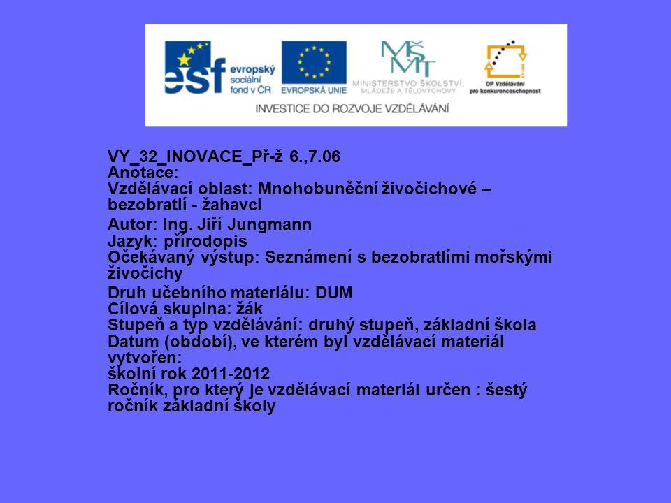 VY_32_INOVACE_Př-ž 6.,7.06 Anotace: Vzdělávací oblast: Mnohobuněční živočichové – bezobratlí - žahavci Autor: Ing.