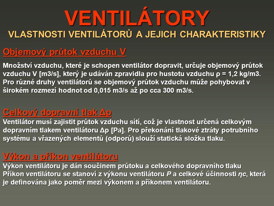 VENTILÁTORY VLASTNOSTI VENTILÁTORŮ A JEJICH CHARAKTERISTIKY Objemový průtok vzduchu V Množství vzduchu, které je schopen ventilátor dopravit, určuje objemový průtok vzduchu V [m3/s], který je udáván zpravidla pro hustotu vzduchu ρ = 1,2 kg/m3.