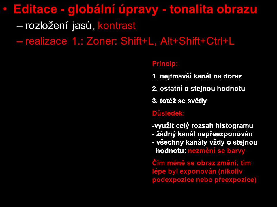 Editace - globální úpravy - tonalita obrazu –rozložení jasů, kontrast –realizace 1.: Zoner: Shift+L, Alt+Shift+Ctrl+L –rozsah pokryt / nepokryt Princip: 1.nejsvětlejší bod pouze jako světle šedá 2.zesvětlit natažením jasového histogramu vpravo 3.tj.