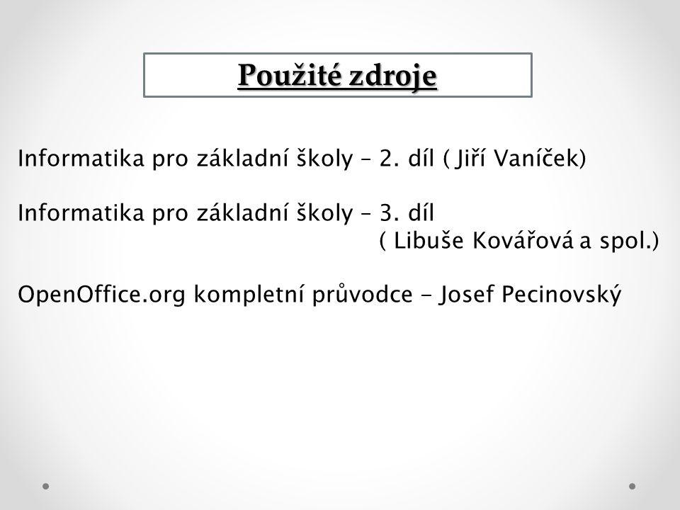 Použité zdroje Informatika pro základní školy – 2. díl ( Jiří Vaníček) Informatika pro základní školy – 3. díl ( Libuše Kovářová a spol.) OpenOffice.o