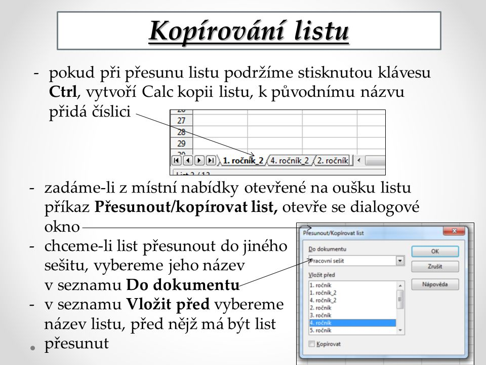 Kopírování listu -pokud při přesunu listu podržíme stisknutou klávesu Ctrl, vytvoří Calc kopii listu, k původnímu názvu přidá číslici -zadáme-li z místní nabídky otevřené na oušku listu příkaz Přesunout/kopírovat list, otevře se dialogové okno -chceme-li list přesunout do jiného sešitu, vybereme jeho název v seznamu Do dokumentu -v seznamu Vložit před vybereme název listu, před nějž má být list přesunut