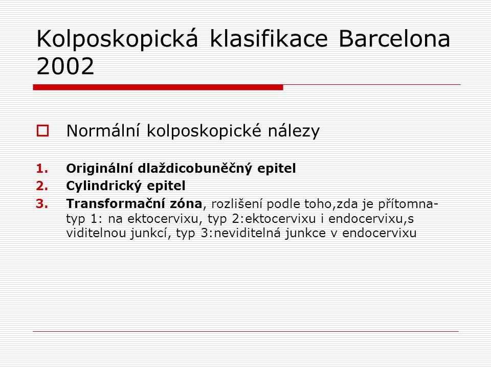 Kolposkopická klasifikace Barcelona 2002  Normální kolposkopické nálezy 1.Originální dlaždicobuněčný epitel 2.Cylindrický epitel 3.Transformační zóna