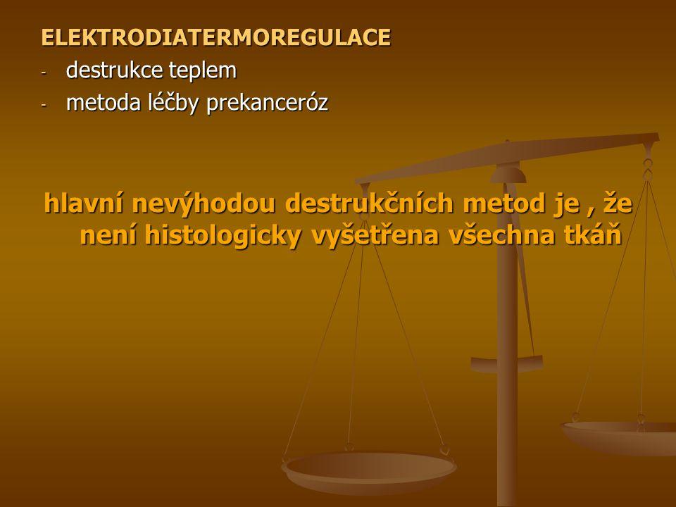 ELEKTRODIATERMOREGULACE - destrukce teplem - metoda léčby prekanceróz hlavní nevýhodou destrukčních metod je, že není histologicky vyšetřena všechna tkáň