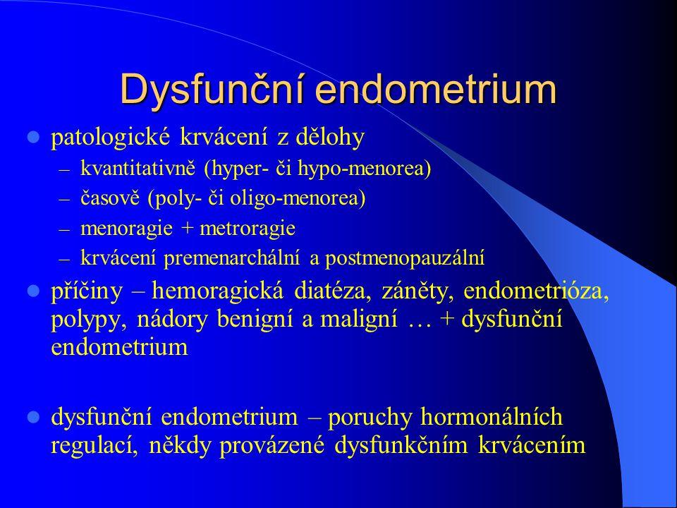 Dysfunční endometrium patologické krvácení z dělohy – kvantitativně (hyper- či hypo-menorea) – časově (poly- či oligo-menorea) – menoragie + metroragie – krvácení premenarchální a postmenopauzální příčiny – hemoragická diatéza, záněty, endometrióza, polypy, nádory benigní a maligní … + dysfunční endometrium dysfunční endometrium – poruchy hormonálních regulací, někdy provázené dysfunkčním krvácením