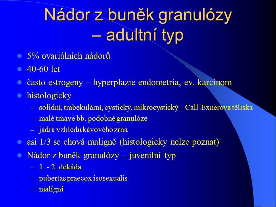 Nádor z buněk granulózy – adultní typ 5% ovariálních nádorů 40-60 let často estrogeny – hyperplazie endometria, ev. karcinom histologicky – solidní, t