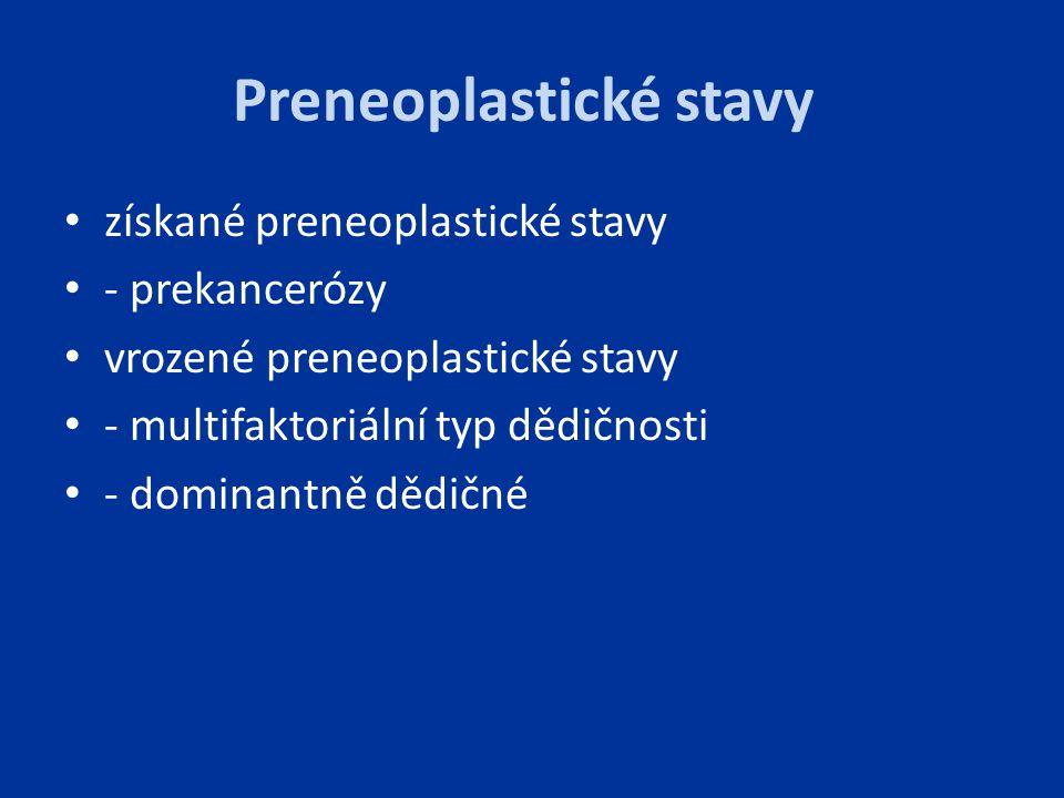 Preneoplastické stavy získané preneoplastické stavy - prekancerózy vrozené preneoplastické stavy - multifaktoriální typ dědičnosti - dominantně dědičn