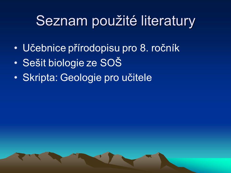 Seznam použité literatury Učebnice přírodopisu pro 8. ročník Sešit biologie ze SOŠ Skripta: Geologie pro učitele