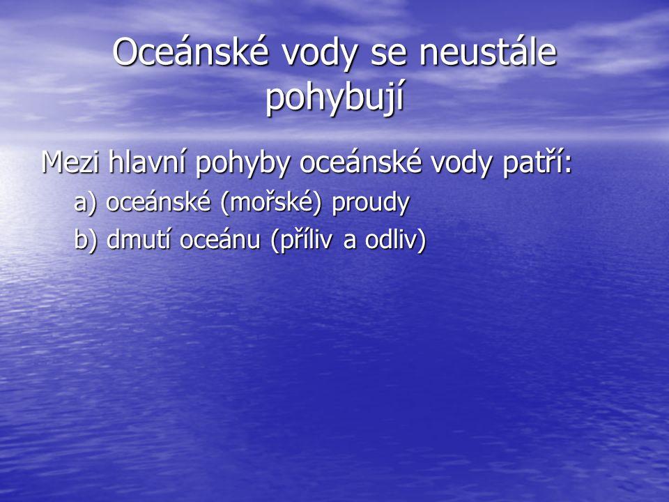 Oceánské vody se neustále pohybují Mezi hlavní pohyby oceánské vody patří: a) oceánské (mořské) proudy b) dmutí oceánu (příliv a odliv)