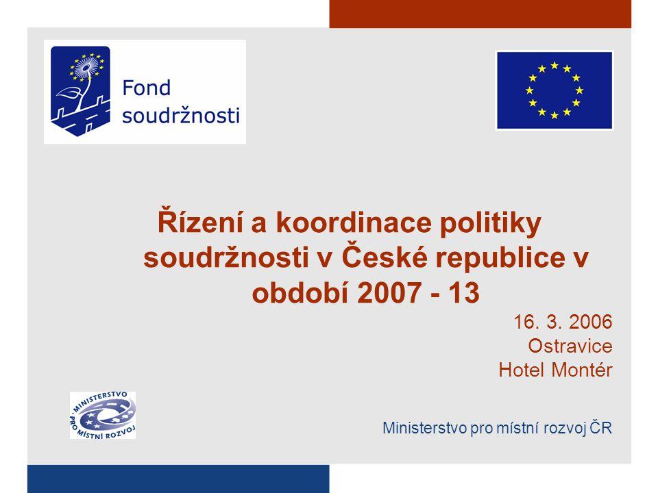 Řízení a koordinace politiky soudržnosti v České republice v období 2007 - 13 16. 3. 2006 Ostravice Hotel Montér Ministerstvo pro místní rozvoj ČR