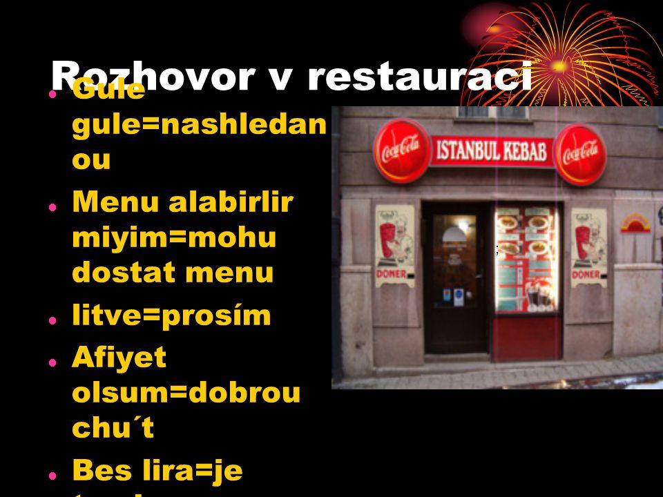 Rozhovor v restauraci Gule gule=nashledan ou Menu alabirlir miyim=mohu dostat menu litve=prosím Afiyet olsum=dobrou chu´t Bes lira=je to...korun Tesek