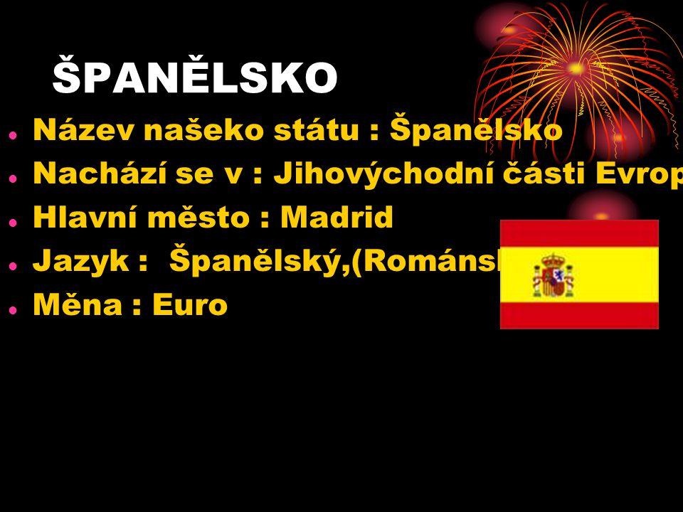 ŠPANĚLSKO Název našeko státu : Španělsko Nachází se v : Jihovýchodní části Evropy Hlavní město : Madrid Jazyk : Španělský,(Románský) Měna : Euro