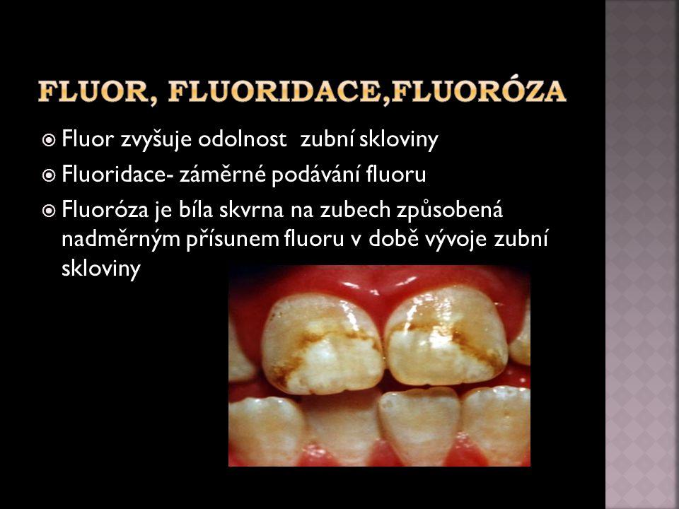  Fluor zvyšuje odolnost zubní skloviny  Fluoridace- záměrné podávání fluoru  Fluoróza je bíla skvrna na zubech způsobená nadměrným přísunem fluoru