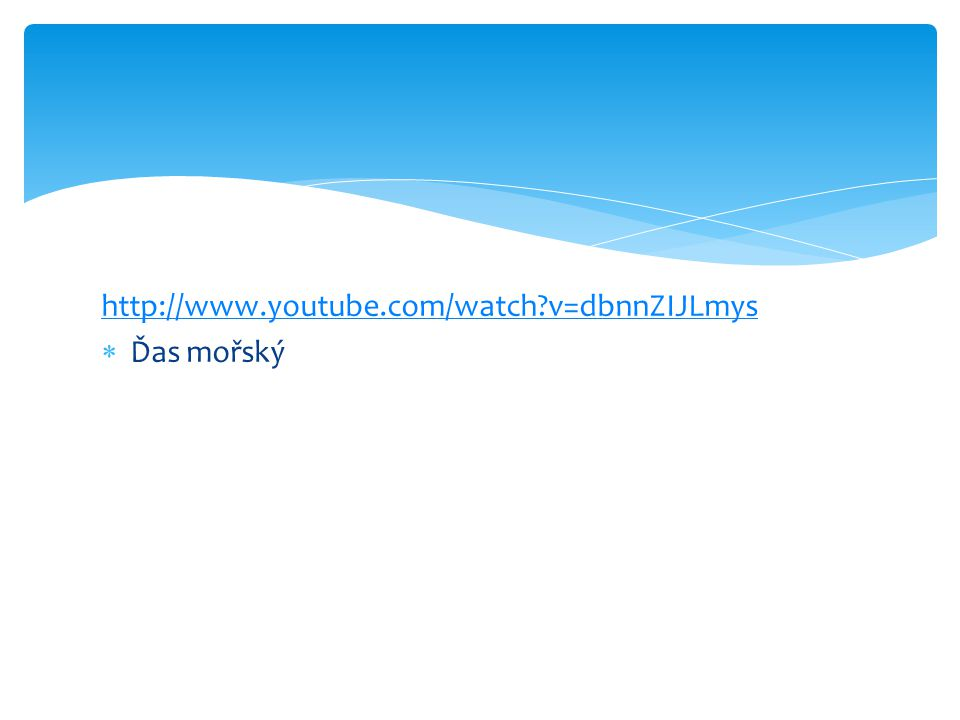 http://www.youtube.com/watch?v=dbnnZIJLmys  Ďas mořský