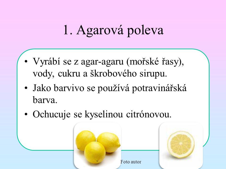 1. Agarová poleva Vyrábí se z agar-agaru (mořské řasy), vody, cukru a škrobového sirupu. Jako barvivo se používá potravinářská barva. Ochucuje se kyse