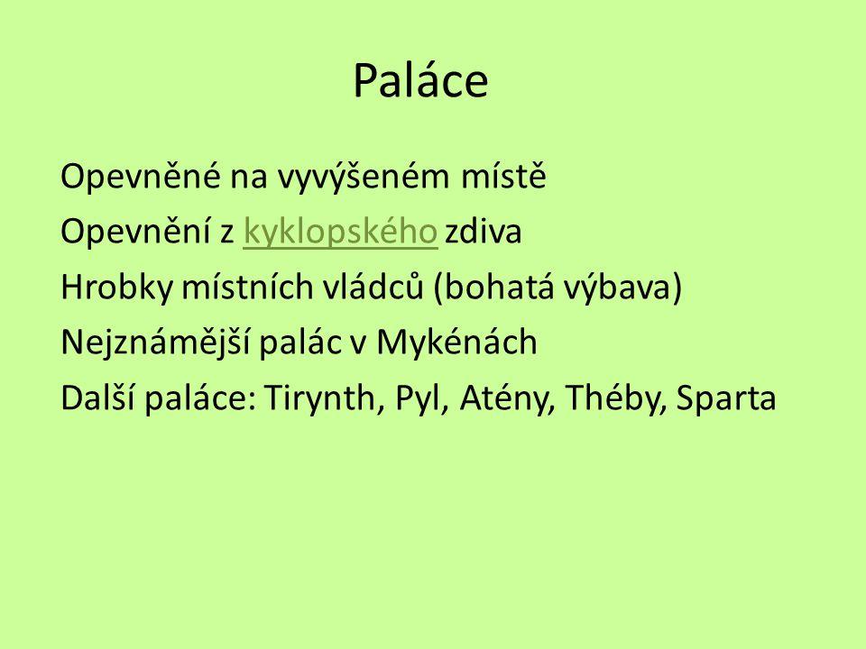 Paláce Opevněné na vyvýšeném místě Opevnění z kyklopského zdivakyklopského Hrobky místních vládců (bohatá výbava) Nejznámější palác v Mykénách Další paláce: Tirynth, Pyl, Atény, Théby, Sparta