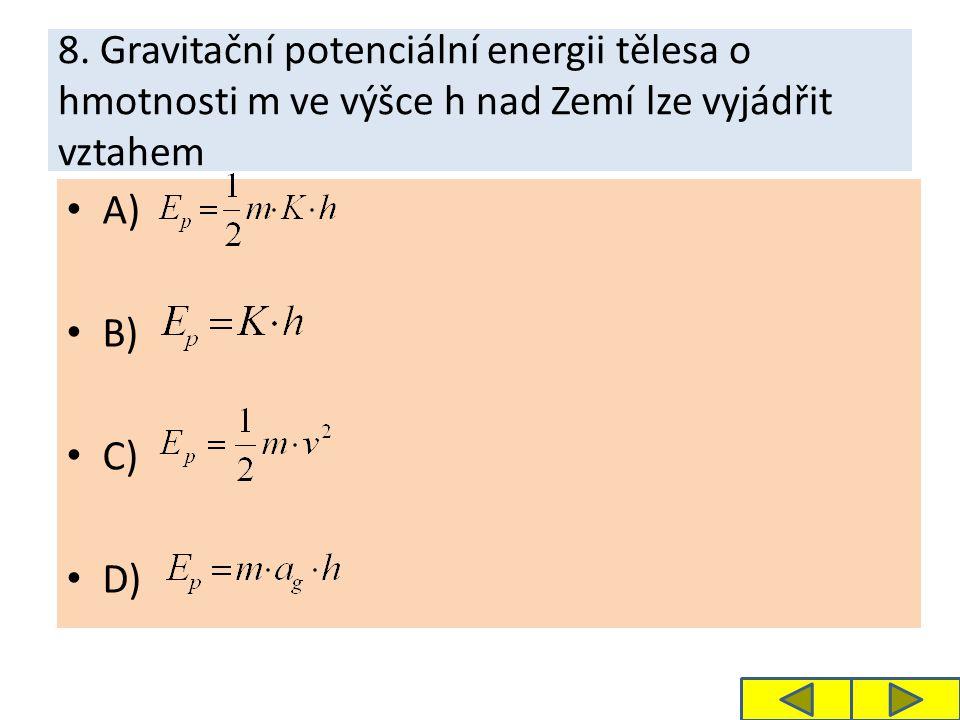8. Gravitační potenciální energii tělesa o hmotnosti m ve výšce h nad Zemí lze vyjádřit vztahem A) B) C) D)