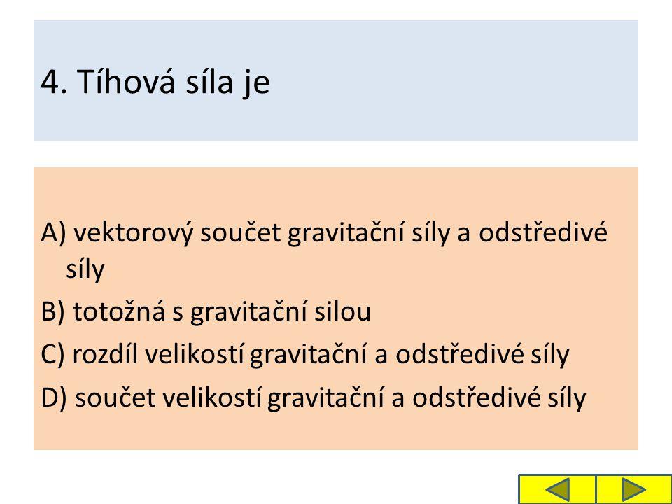 4. Tíhová síla je A) vektorový součet gravitační síly a odstředivé síly B) totožná s gravitační silou C) rozdíl velikostí gravitační a odstředivé síly