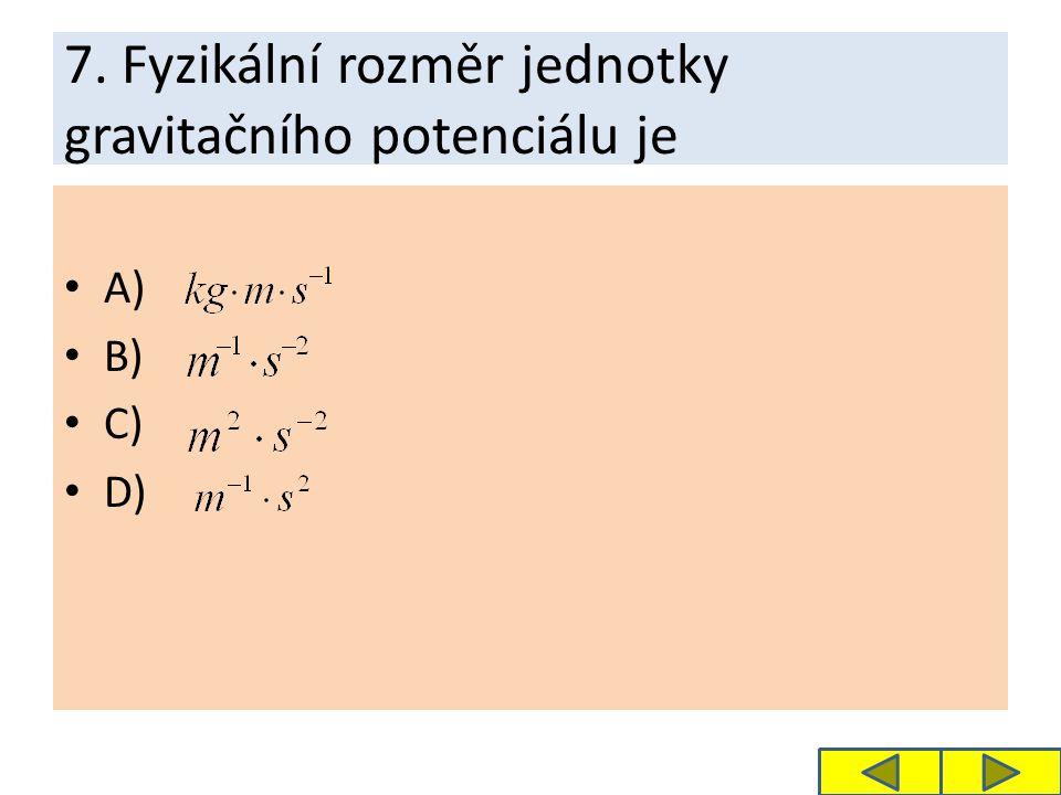 7. Fyzikální rozměr jednotky gravitačního potenciálu je A) B) C) D)
