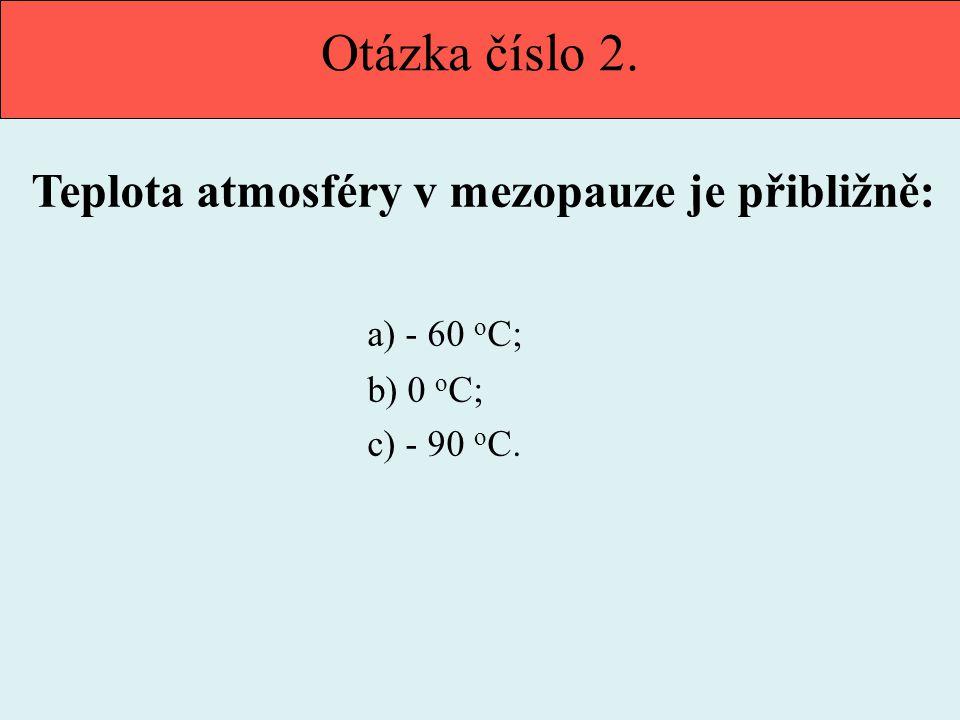 Otázka číslo 2. Teplota atmosféry v mezopauze je přibližně: a) - 60 o C; b) 0 o C; c) - 90 o C.