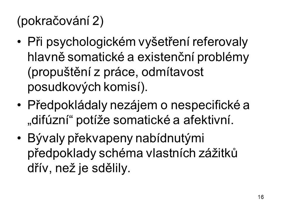 16 (pokračování 2) Při psychologickém vyšetření referovaly hlavně somatické a existenční problémy (propuštění z práce, odmítavost posudkových komisí).