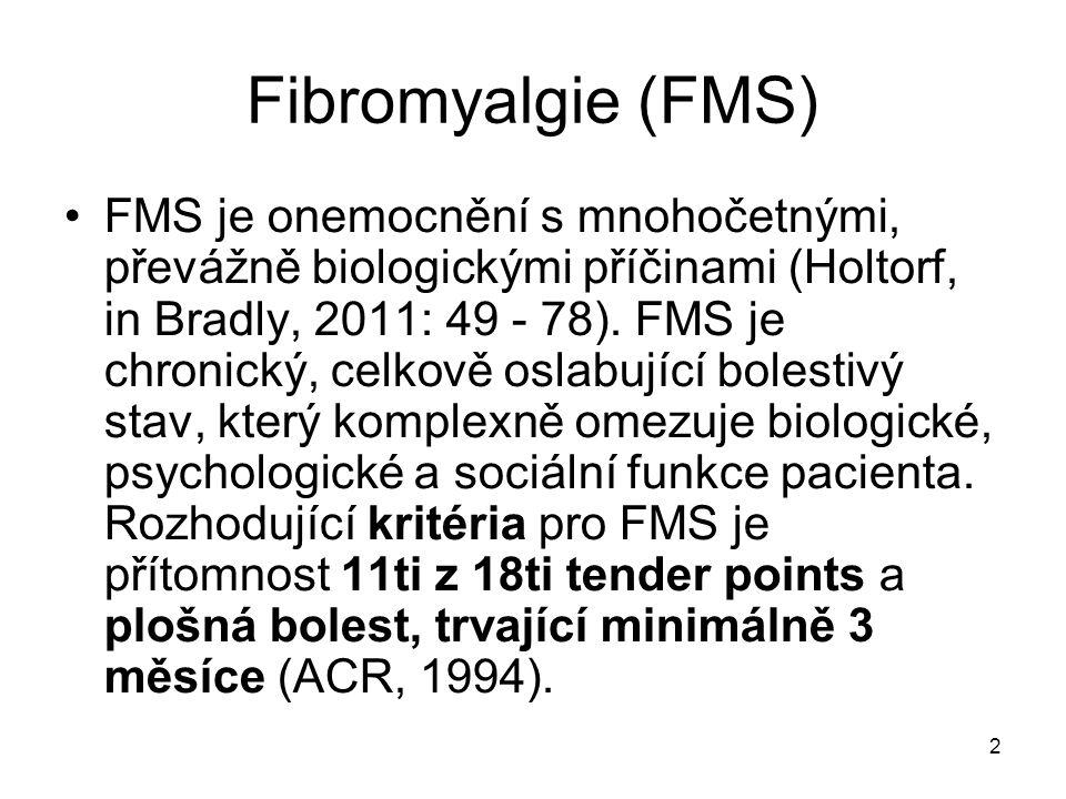 2 Fibromyalgie (FMS) FMS je onemocnění s mnohočetnými, převážně biologickými příčinami (Holtorf, in Bradly, 2011: 49 - 78). FMS je chronický, celkově