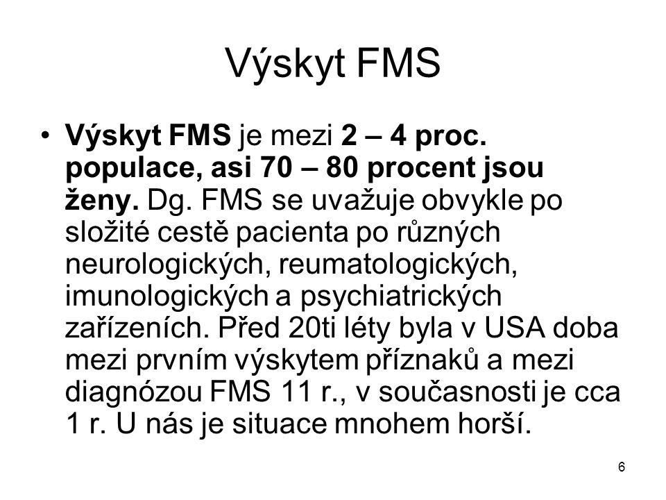 6 Výskyt FMS Výskyt FMS je mezi 2 – 4 proc. populace, asi 70 – 80 procent jsou ženy. Dg. FMS se uvažuje obvykle po složité cestě pacienta po různých n
