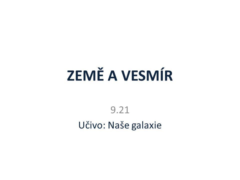 ZEMĚ A VESMÍR 9.21 Učivo: Naše galaxie