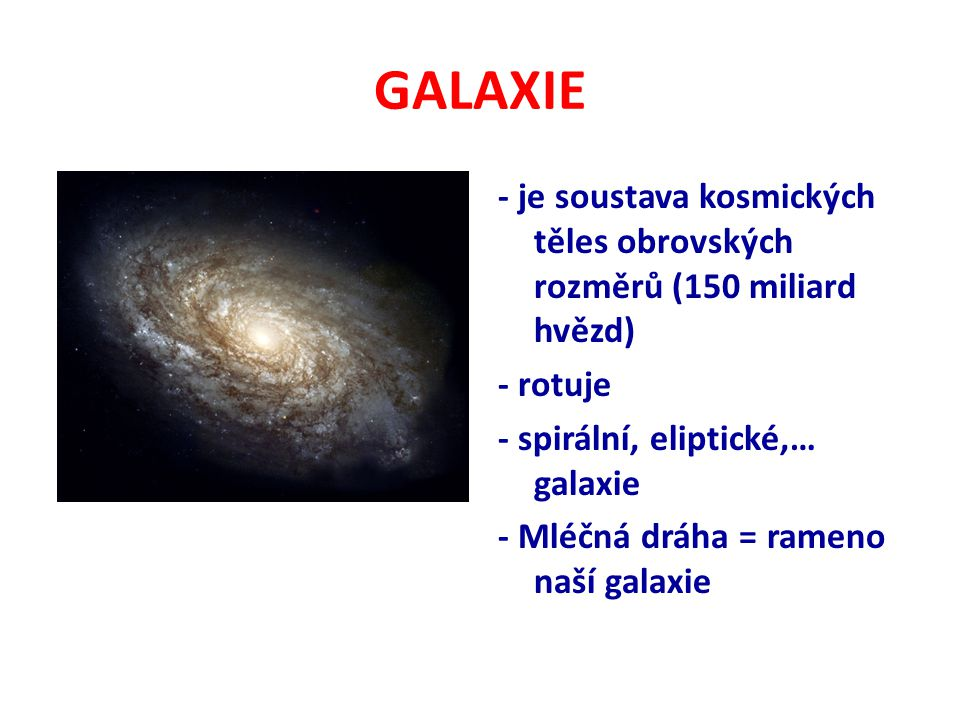 GALAXIE - je soustava kosmických těles obrovských rozměrů (150 miliard hvězd) - rotuje - spirální, eliptické,… galaxie - Mléčná dráha = rameno naší ga