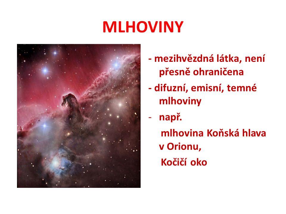 MLHOVINY - mezihvězdná látka, není přesně ohraničena - difuzní, emisní, temné mlhoviny -např. mlhovina Koňská hlava v Orionu, Kočičí oko