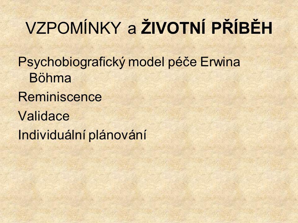 VZPOMÍNKY a ŽIVOTNÍ PŘÍBĚH Psychobiografický model péče Erwina Böhma Reminiscence Validace Individuální plánování