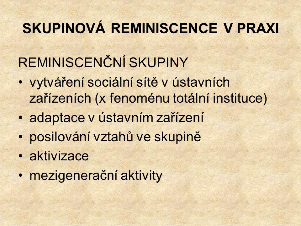 SKUPINOVÁ REMINISCENCE V PRAXI REMINISCENČNÍ SKUPINY vytváření sociální sítě v ústavních zařízeních (x fenoménu totální instituce) adaptace v ústavním