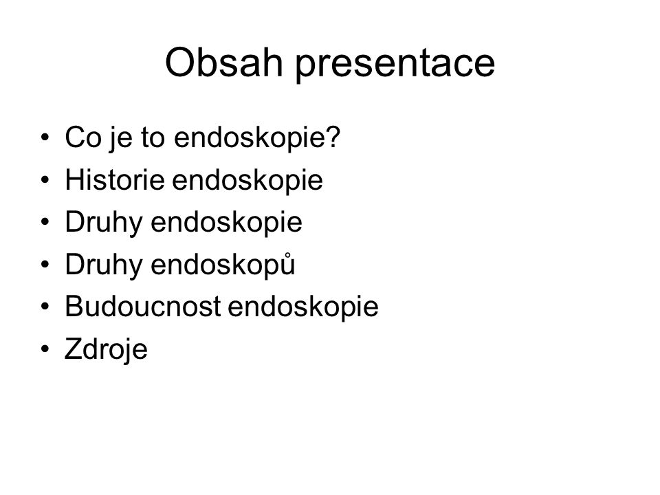 Obsah presentace Co je to endoskopie? Historie endoskopie Druhy endoskopie Druhy endoskopů Budoucnost endoskopie Zdroje