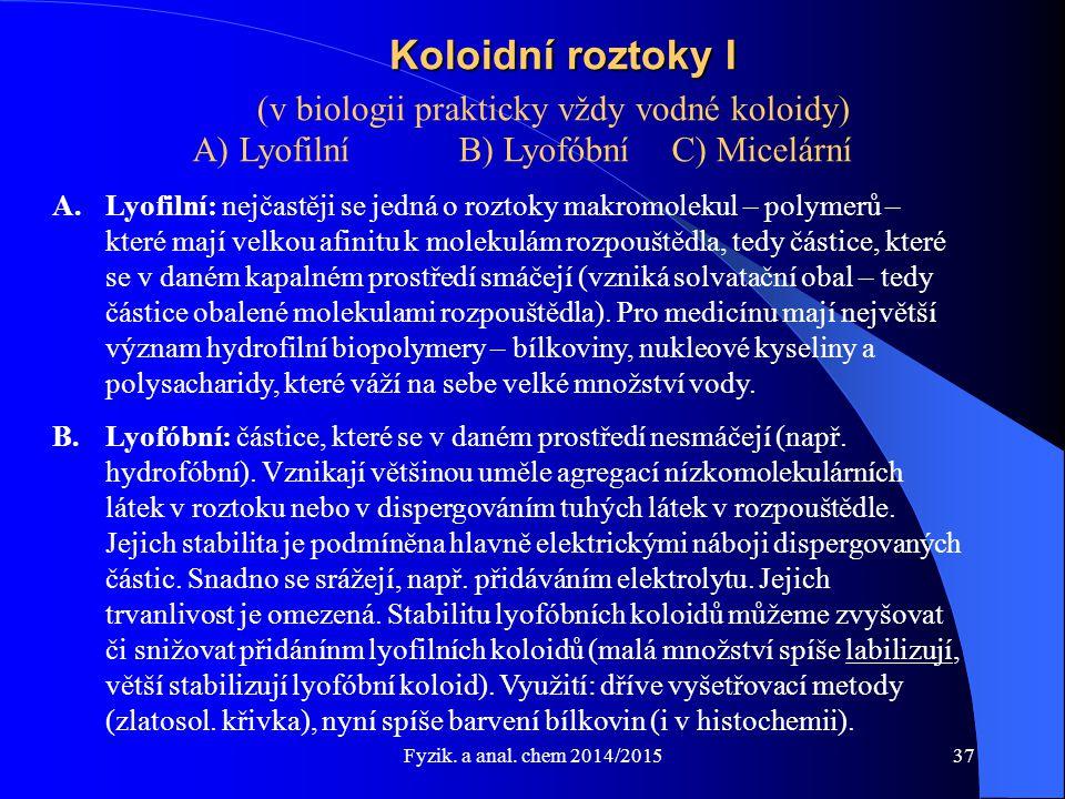 Fyzik. a anal. chem 2014/2015 Koloidní roztoky I (v biologii prakticky vždy vodné koloidy) A) Lyofilní B) Lyofóbní C) Micelární A.Lyofilní: nejčastěji