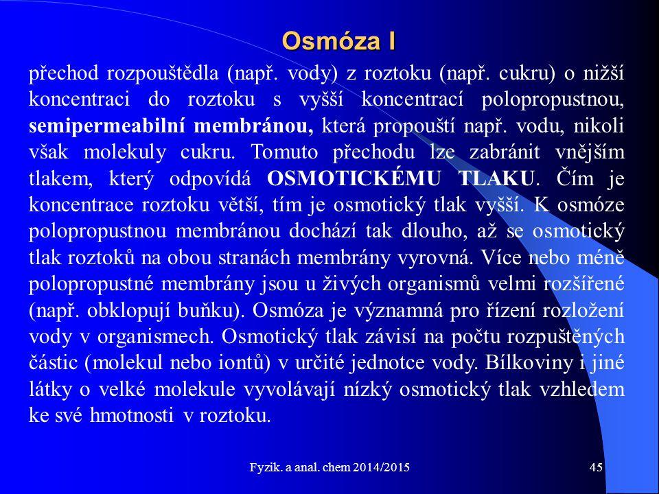 Fyzik. a anal. chem 2014/2015 Osmóza I přechod rozpouštědla (např. vody) z roztoku (např. cukru) o nižší koncentraci do roztoku s vyšší koncentrací po