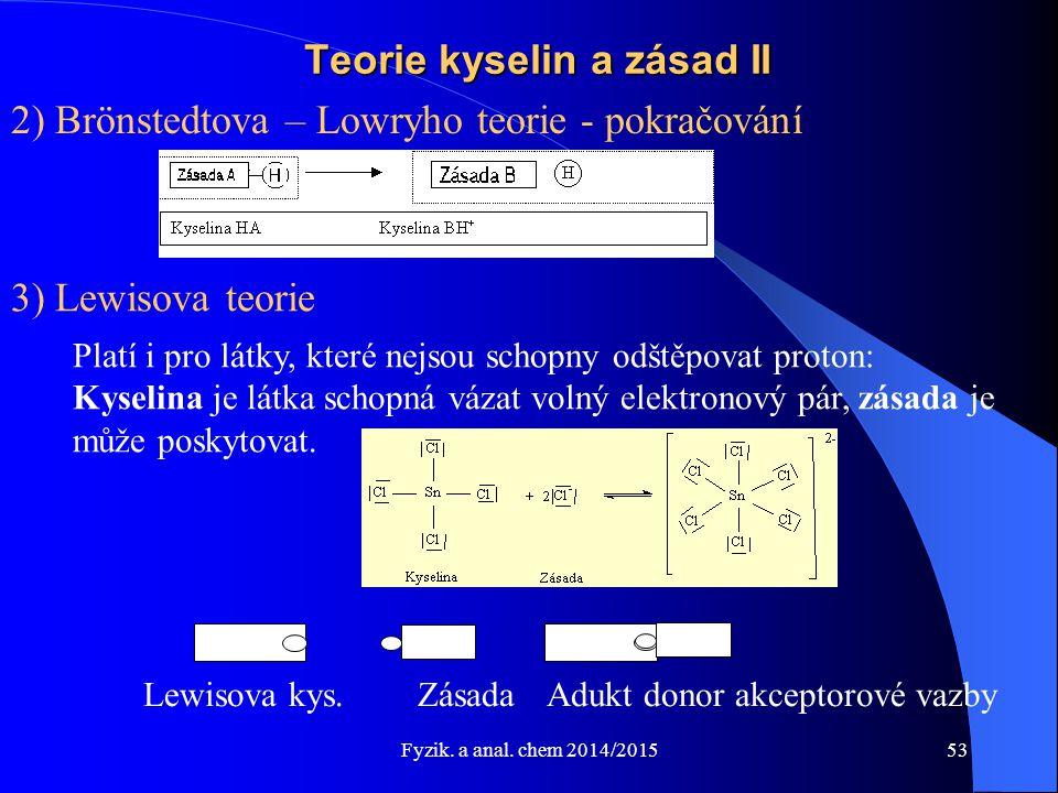 Fyzik. a anal. chem 2014/2015 Teorie kyselin a zásad II 2) Brönstedtova – Lowryho teorie - pokračování 3) Lewisova teorie Platí i pro látky, které nej