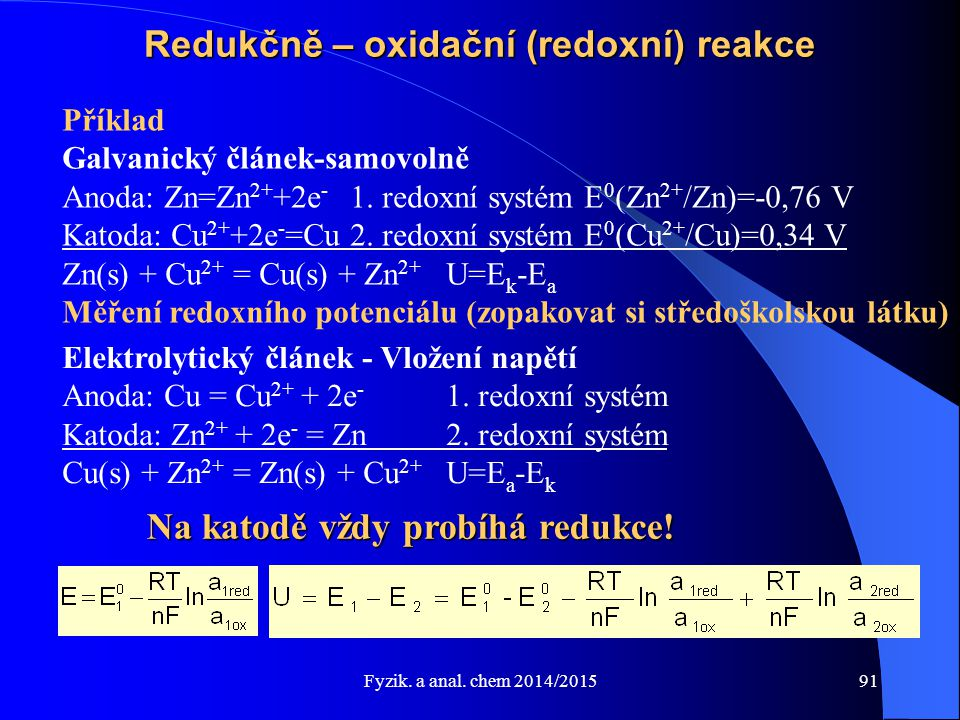 Fyzik. a anal. chem 2014/2015 Redukčně – oxidační (redoxní) reakce Příklad Galvanický článek-samovolně Anoda: Zn=Zn 2+ +2e - 1. redoxní systém E 0 (Zn
