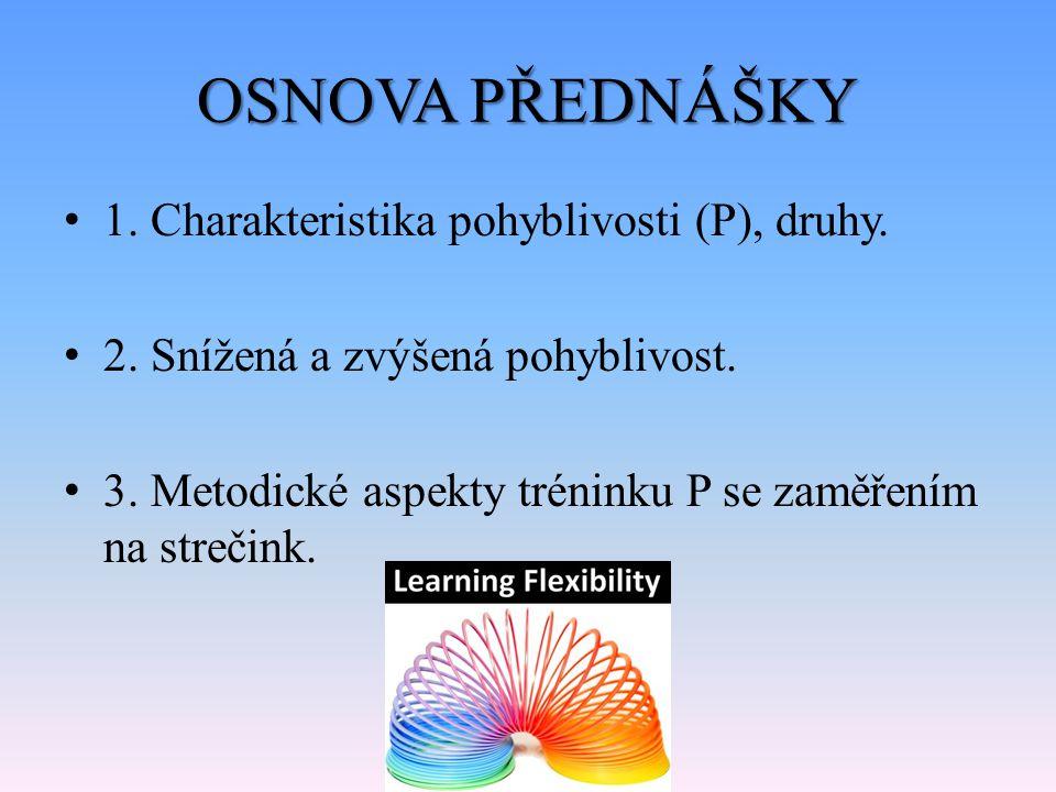 OSNOVA PŘEDNÁŠKY 1. Charakteristika pohyblivosti (P), druhy. 2. Snížená a zvýšená pohyblivost. 3. Metodické aspekty tréninku P se zaměřením na strečin