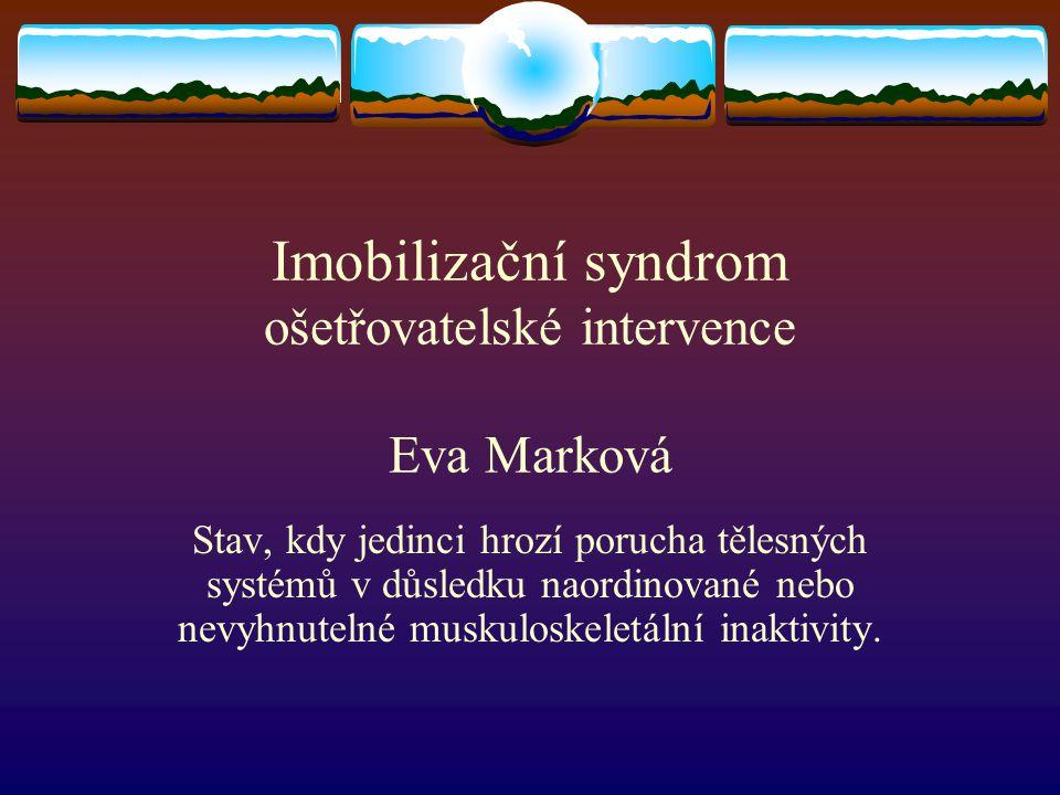 Imobilizační syndrom ošetřovatelské intervence Eva Marková Stav, kdy jedinci hrozí porucha tělesných systémů v důsledku naordinované nebo nevyhnutelné