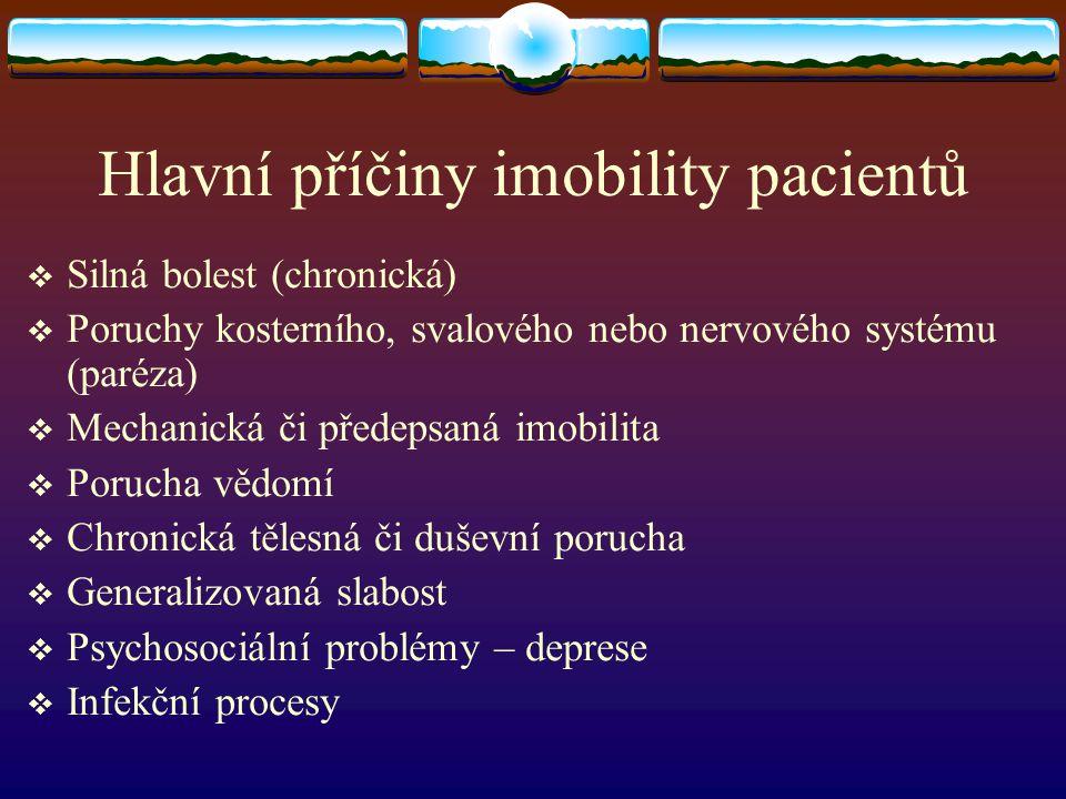 Hlavní příčiny imobility pacientů  Silná bolest (chronická)  Poruchy kosterního, svalového nebo nervového systému (paréza)  Mechanická či předepsan