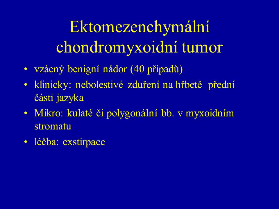 Ektomezenchymální chondromyxoidní tumor vzácný benigní nádor (40 případů) klinicky: nebolestivé zduření na hřbetě přední části jazyka Mikro: kulaté či