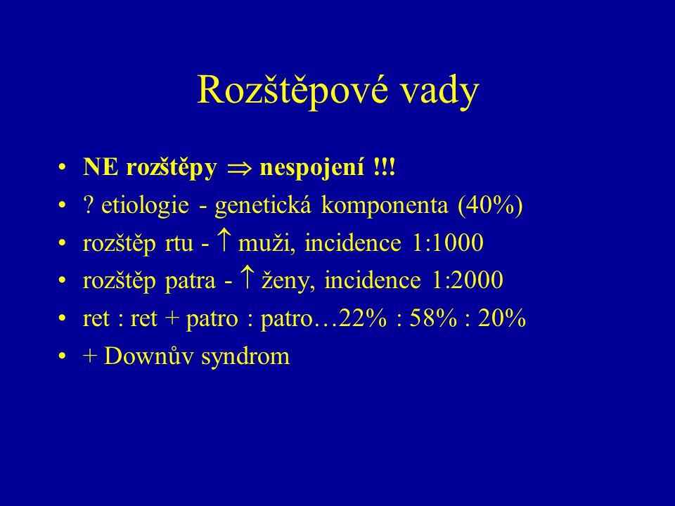 Rozštěpové vady NE rozštěpy  nespojení !!! ? etiologie - genetická komponenta (40%) rozštěp rtu -  muži, incidence 1:1000 rozštěp patra -  ženy, in