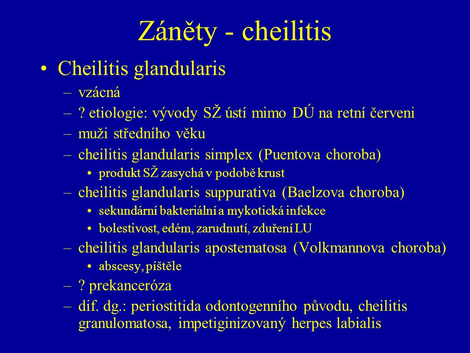 Záněty - cheilitis Cheilitis glandularis –vzácná –? etiologie: vývody SŽ ústí mimo DÚ na retní červeni –muži středního věku –cheilitis glandularis sim