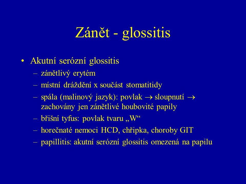 Zánět - glossitis Akutní serózní glossitis –zánětlivý erytém –místní dráždění x součást stomatitidy –spála (malinový jazyk): povlak  sloupnutí  zach
