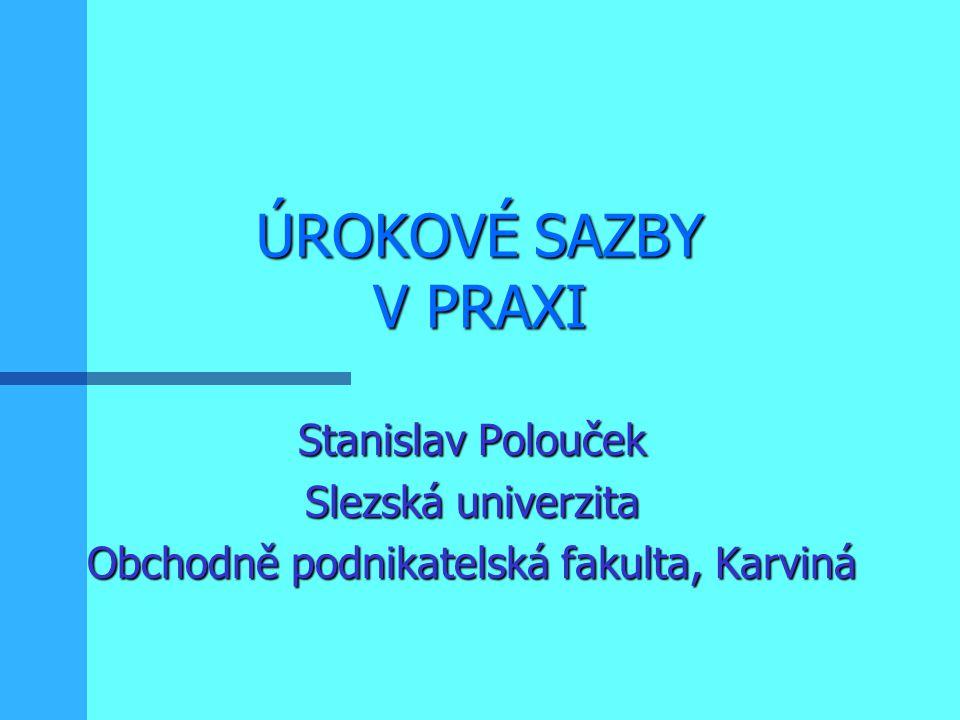 ÚROKOVÉ SAZBY V PRAXI Stanislav Polouček Slezská univerzita Obchodně podnikatelská fakulta, Karviná