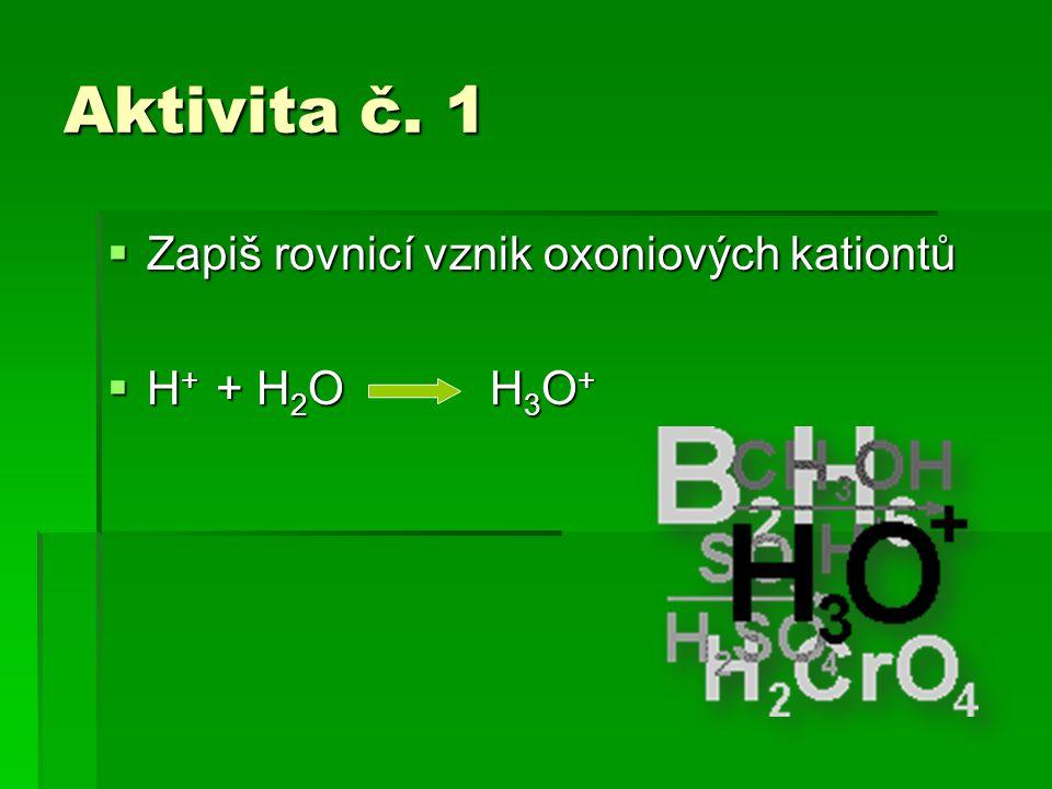 Aktivita č. 1  Zapiš rovnicí vznik oxoniových kationtů  H + + H 2 O H 3 O +