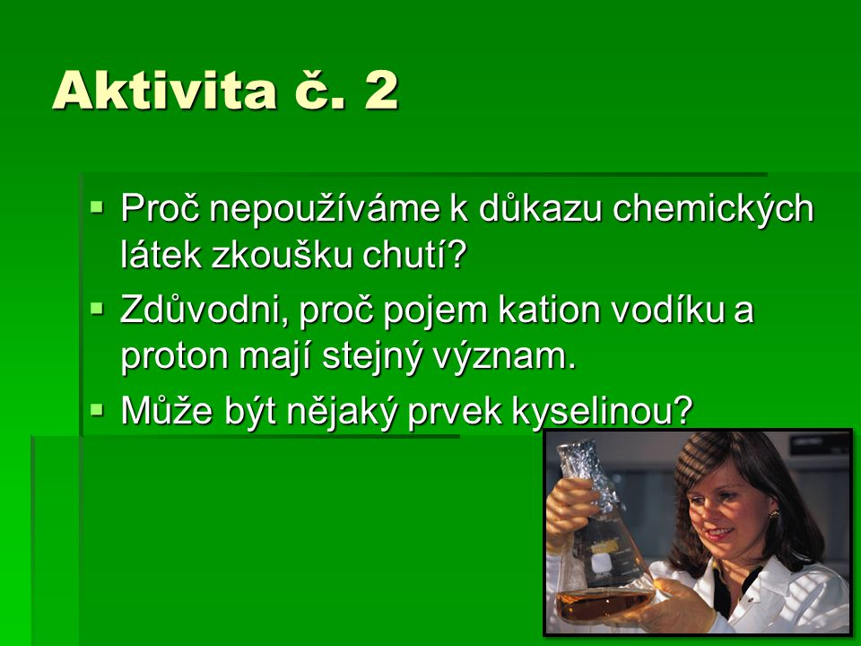 Aktivita č. 2  Proč nepoužíváme k důkazu chemických látek zkoušku chutí?  Zdůvodni, proč pojem kation vodíku a proton mají stejný význam.  Může být
