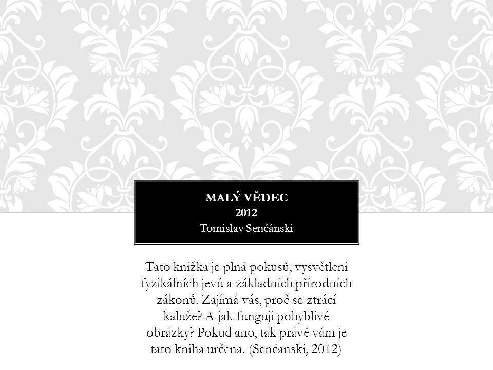 MALÝ VĚDEC 2012 Tomislav Senćánski Tato knížka je plná pokusů, vysvětlení fyzikálních jevů a základních přírodních zákonů. Zajímá vás, proč se ztrácí