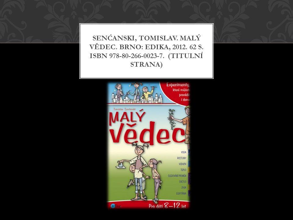 SENĆANSKI, TOMISLAV. MALÝ VĚDEC. BRNO: EDIKA, 2012. 62 S. ISBN 978-80-266-0023-7. (TITULNÍ STRANA)